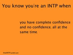 I think it would be safe to state that INTPs are cursed to have perfect confidence in their knowledge of facts and theories, but are lost in the social world, where everyone is different and not one certain theory will fit everyone in their environment, which leads to a lack of confidence.