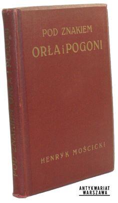 Mościcki Henryk Pod znakiem Orła i Pogoni Szkice historyczne  Warszawa- Lublin- Łódź- Kraków 1915  Nakł. Gebethnera i Wolffa