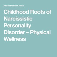 Childhood Roots of Narcissistic Personality Disorder – Physical Wellness