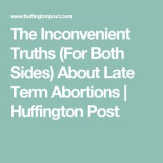 The Inconvenient Truths (For Both Sides) About Late Term Abortions | Huffington Post