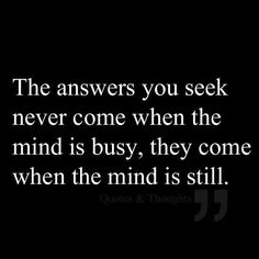 The Answers you seek never come when the mind is busy, they come when the mind is still....xx