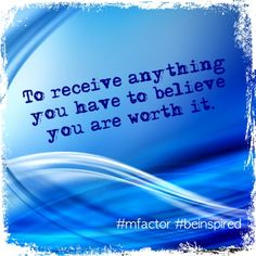 To receive anything you have to believe you are worth it. #mfactor #beinspired #quotes