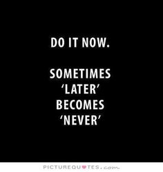 "Do it now. Sometimes ""later"" becomes ""never"". #PictureQuotes"