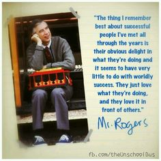 The thing I remember best about successful people I've met all through the years is their obvious delight in what they're doing and it seems to have very little to do with worldly success. They just love what they're doing, and they love it in front of others. ~ Mister Rogers