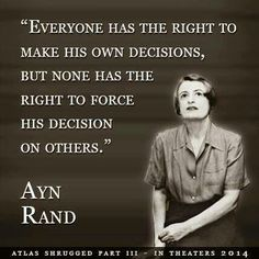 """Everyone has the right to make his own decisions, but none has the right to force his decision on others."" ~ Ayn Rand"