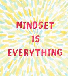 Mindset is everything.