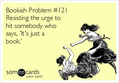 """Bookish Problem 121: Resisting the urge to hit somebody who says """"It's just a book."""""""