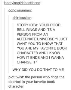 This MUST happen to me! But if it did, I probably wouldn't let them return to their alternate universe ;) Writing A Book, Writing Prompts, Creative Writing, Funny Pins, Funny Memes, Fangirl, Entertaining, My Books, Fandoms