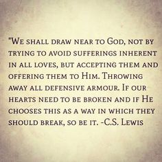 """We shall draw near to God, not by trying to avoid sufferings inherent in all loves, but accepting them and offering them to Him...."" C.S. Lewis"
