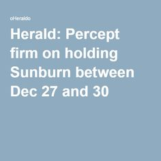 Herald: Percept firm on holding Sunburn between Dec 27 and 30