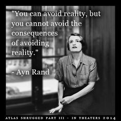 """""""You can avoid reality, but you cannot avoid the consequences of avoiding reality."""" - Ayn Rand"""