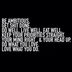 Be ambitious.  Get sh*t done.  Do well, live well, eat well.  Keep your priorities straight,  your mind right,  & your head up.  Do what you love.  Love what you do.