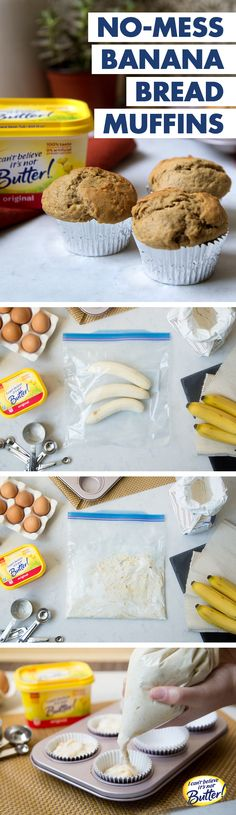 Craving homemade banana bread, but not the sink full of dishes? Ditch the mixing bowls & try these No-Mess Banana Bread Muffins! Just follow our Best Ever Banana Bread recipe, using I Can't Believe It's Not Butter!® to make them moist & delicious. Put bananas in a 1 gal. zip-top bag & squeeze 'til mashed. Add eggs, spread, sugar & vanilla to bag & squeeze 'til mixed. Add dry ingredients & combine. Snip a corner off the plastic bag & squeeze contents into cupcake tins. Bake for 20 mins & enjo...