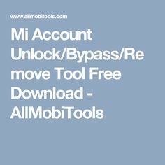 Mi Account Unlock/Bypass/Remove Tool Free Download - AllMobiTools
