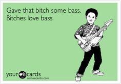 Gave that bitch some bass. Bitches love bass.