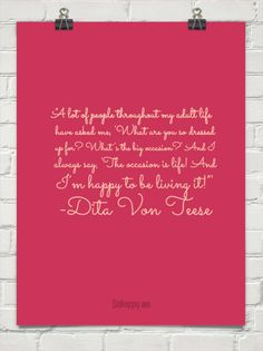 """""""A lot of people throughout my adult life have asked me, 'What are you so dressed up for? What's the big occasion?' And I always say, 'The occasion is life! And I'm happy to be living it!""""' -Dita Von Teese"""