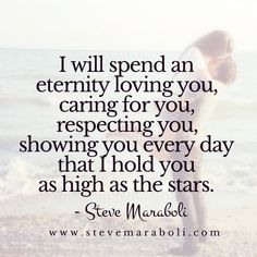 I will spend an eternity loving you, caring for you, respecting you, showing you every day that I hold you as high as the stars. - Steve Maraboli