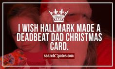 I wish Hallmark made a 'deadbeat dad' Christmas card. Funny Christmas Movies, Funny Christmas Cards, Christmas Humor, Christmas Greetings, Deadbeat Dad Quotes, Deadbeat Parents, Super Funny Quotes, Funny Quotes For Teens, Love Quotes For Crush