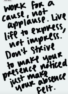 Work for a cause, not just applause. Live life to express, not impress Don\'t  strive to make your presence noticed