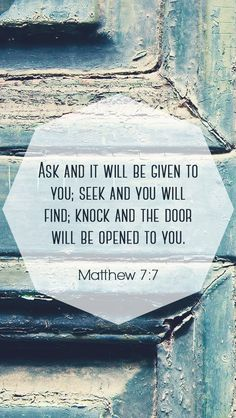 "Matthew 7:7 ""Ask and it will be given to you, seek and you will receive, knock and the door will be opened to you."""