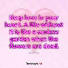 Keep love in your heart. A life without it is like a sunless garden when the flowers are dead. — Oscar Wilde #love #heart #life #sunless #garden #flowers #dead #oscarwilde #quote #webapp #iphoneapp #androidapp #mobileapp #appstore #createyourownhappiness #quotesofinstagram #positivevibes #trustyourjourney #millionairementor #goodvibesonly #remindyourself #leaders #depression #stylishwomen #easylife #goforit #sexylifestyle #mindfulliving #picoftheday #vipclub