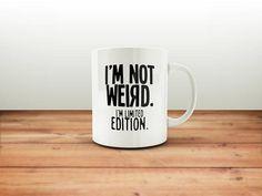 I'm Not Weird I'm Limited Edition Mug / Funny Mug / Coffee Mug / Funny Coffee Mugs / Gift for Him or Her / Office Mug / Funny Gift Mug