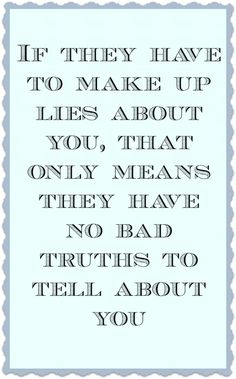 If they have to  make up lies about you.... I feel pity for those who lie and even sorrier for those who choose to believe the liar