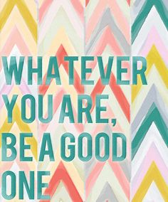 Whatever you are, be a good one | design inspiration