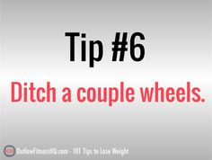 101 Tips to Lose Weight - #6: Ditch a couple wheels, avoid rush hour. If your situation permits, try bicycling to work instead of driving. You may be surprised how quickly you can get to work on a bike, especially when everyone around you is bumper to bumper. If you have a shower at work, you really have no excuse not to. http://www.outlawfitnesshq.com/101-tips-to-lose-weight-fast/