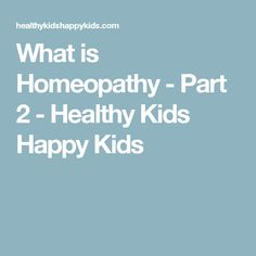 What is Homeopathy - Part 2 - Healthy Kids Happy Kids