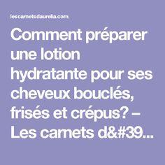 Comment préparer une lotion hydratante pour ses cheveux bouclés, frisés et crépus? – Les carnets d'Aurélia