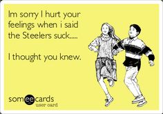 Im Sorry I Hurt Your Feelings When I Said The Steelers Suck..... I Thought You Knew. | Apology Ecard