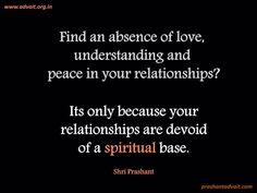 """""""Find an absence of love, understanding and peace in your relationships? Its only because your relationships are devoid of a spiritual base."""" ~ Shri Prashant Read at:- prashantadvait.com Watch at:- youtube.com/c/ShriPrashant Twitter:- @Prashant_Advait Website:- www.advait.org.in"""