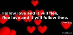 Follow love and it will flee, flee love and it will follow thee #JohnGay #lovequotes #freedating #quotes #datexs