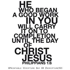 Philippians ~ being confident of this, that he who began a good work in you will carry it on to completion until the day of Christ Jesus. The Words, Bible Scriptures, Bible Quotes, Text Quotes, Faith Quotes, Love The Lord, Faith In God, Messages, Christian Quotes