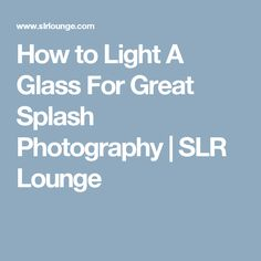 How to Light A Glass For Great Splash Photography | SLR Lounge