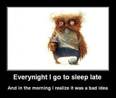 This is so funny.  Everynight I go to sleep late. (that's me!)  And in the morning, I realize it was a bad idea. (Thank the Lord for COFFEE ! My morning PERK ME UP !)