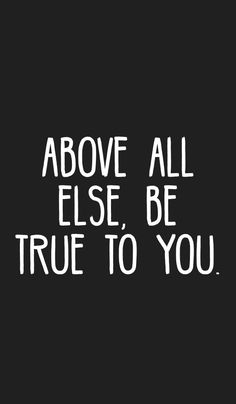 Above all else, be true to you.