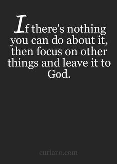 If there's nothing you can do about it, then focus on other things and leave it to God.