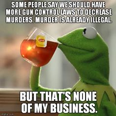 But Thats None Of My Business | SOME PEOPLE SAY WE SHOULD HAVE MORE GUN CONTROL LAWS TO DECREASE MURDERS. MURDER IS ALREADY ILLEGAL. BUT THAT'S NONE OF MY BUSINESS. | image tagged in memes,but thats none of my business,kermit the frog | made w/ Imgflip meme maker