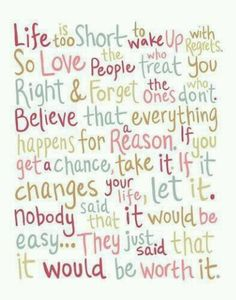 Life is too short to wake up with regrets. So love the people who treat you right and forget the ones who don't. Believe that everything happens for a reason. If you get a chance take it. If it changes your life, let it. Nobody said it would be easy... they just said that it would be worth it.