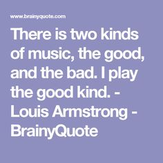 There is two kinds of music, the good, and the bad. I play the good kind. - Louis Armstrong - BrainyQuote