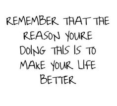 """Remember that the reason you're doing this is to make your life better."""