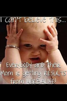 I can't believe this.....everybody and their mom is getting results from HERBALIFE!!!