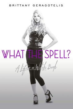 Cover Reveal: What the Spell? (Life's a Witch #1) by Brittany Geragotelis. Coming 1/29/13