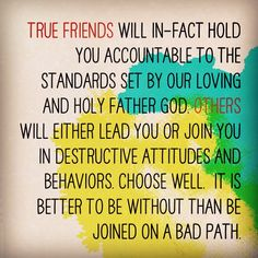 So true; our friends are a reflection of who we are- encourage each other to stay on the straight and narrow, for few there be that find it! All relationships have some type of influence on our lives - let them be positive and based on the fear and love of God :)