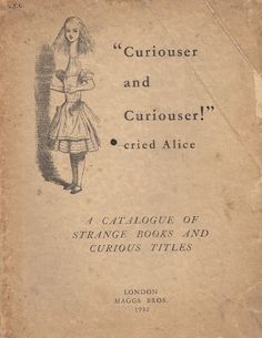 """how could one regret the expense when it brings such wonders as this 1930s catalogue from Maggs Bros.: """"Curiouser and Curiouser!"""" Cried Alice. A Catalogue of Strange Books and Curious Titles. In the last few years there have been a sucession of books about books with funny titles and this,"""