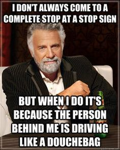 truth! - i don't always come to a complete stop at a stop sign, but when i do, it's because the person behind me is driving like a douche bag.
