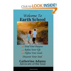 Welcome to Earth School: Find Your Purpose Refine Your Life Define Your Goals Discover Your Soul