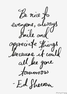 be nice to everyone, always smile and appreciate things // ed sheeran #grateful #kind: